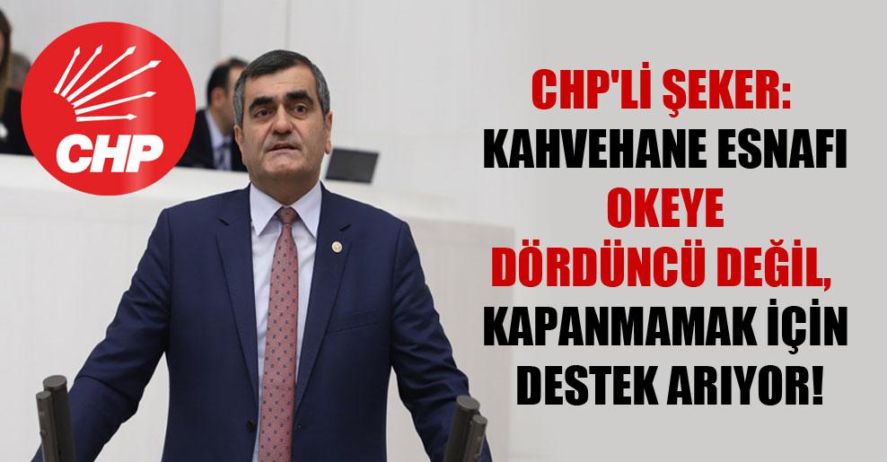 CHP'li Şeker: Kahvehane esnafı okeye dördüncü değil, kapanmamak için destek arıyor!