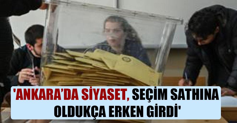 'Ankara'da siyaset, seçim sathına oldukça erken girdi'