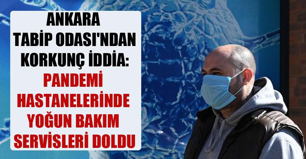 Ankara Tabip Odası'ndan korkunç iddia: Pandemi hastanelerinde yoğun bakım servisleri doldu