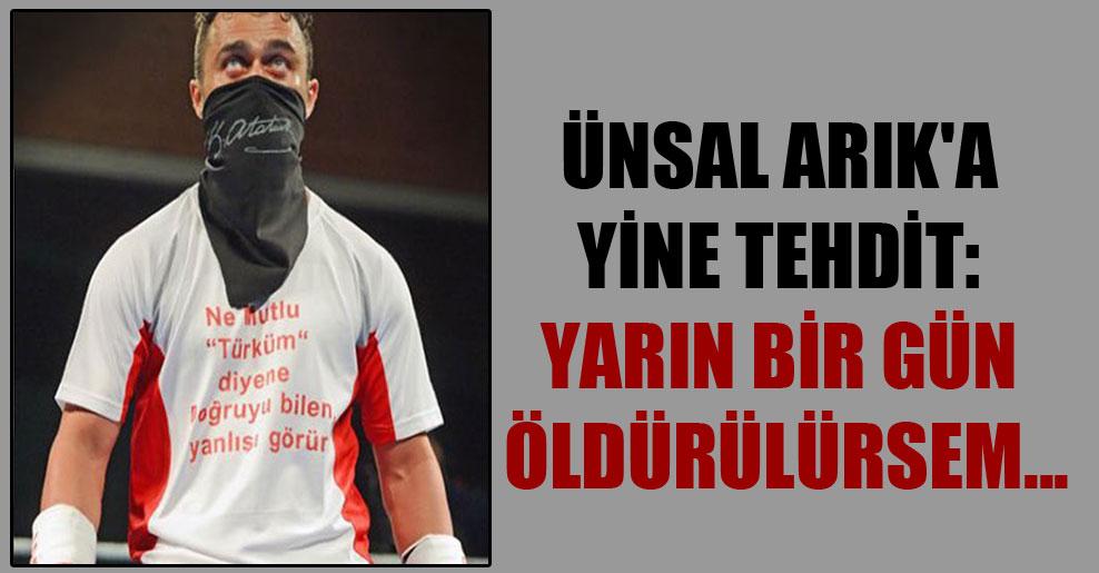 Ünsal Arık'a yine tehdit: Yarın bir gün öldürülürsem…