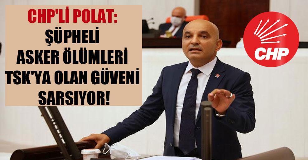 CHP'li Polat: Şüpheli asker ölümleri TSK'ya olan güveni sarsıyor!