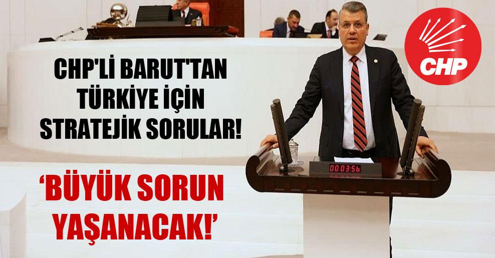 CHP'li Barut'tan Türkiye için stratejik sorular!