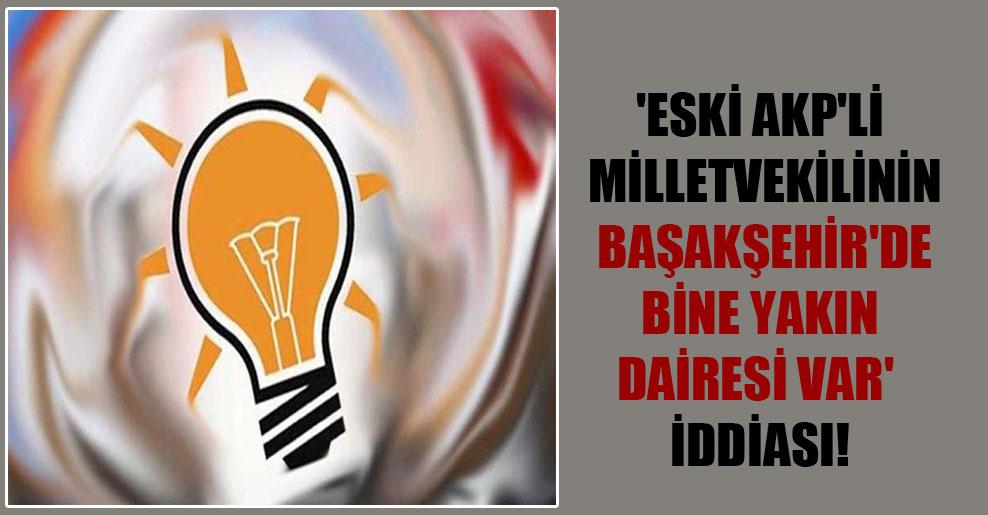 'Eski AKP'li milletvekilinin Başakşehir'de bine yakın dairesi var' iddiası!