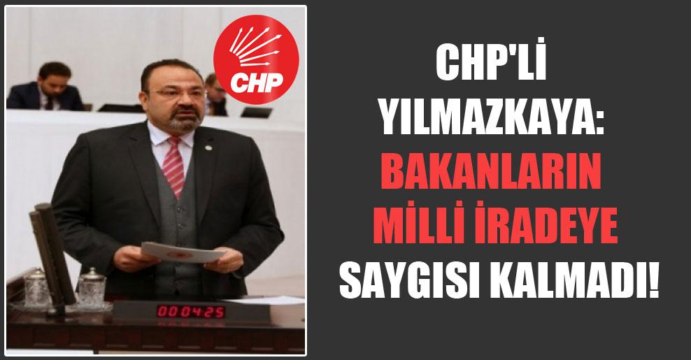 CHP'li Yılmazkaya: Bakanların milli iradeye saygısı kalmadı!