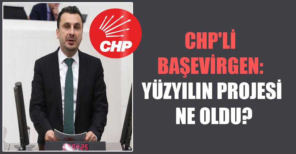 CHP'li Başevirgen: Yüzyılın projesi ne oldu?