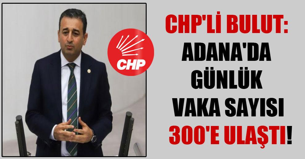 CHP'li Bulut: Adana'da günlük vaka sayısı 300'e ulaştı!