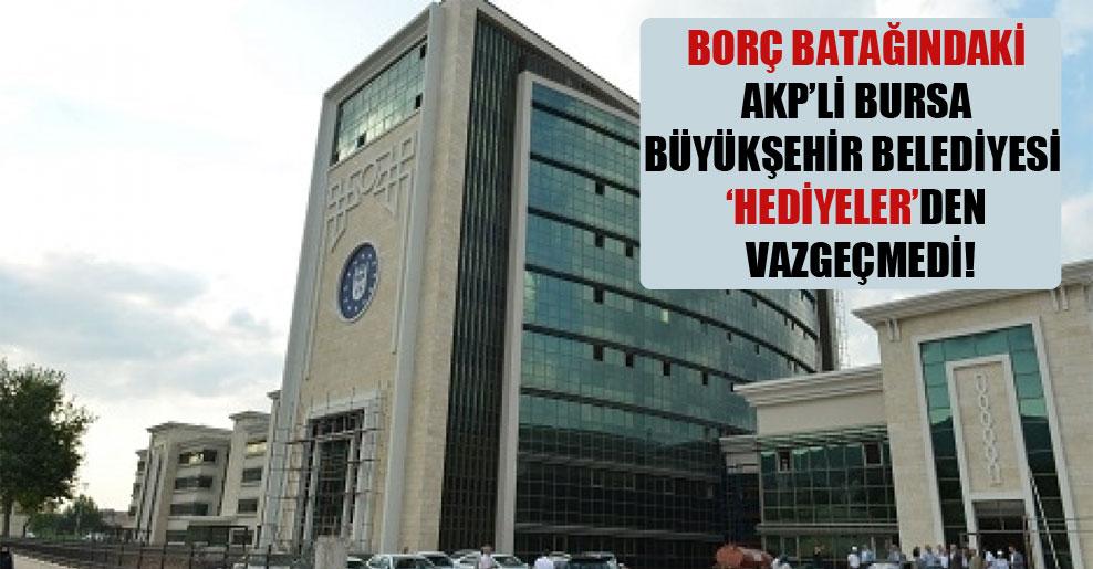 Borç batağındaki AKP'li Bursa Büyükşehir Belediyesi 'hediyeler'den vazgeçmedi!