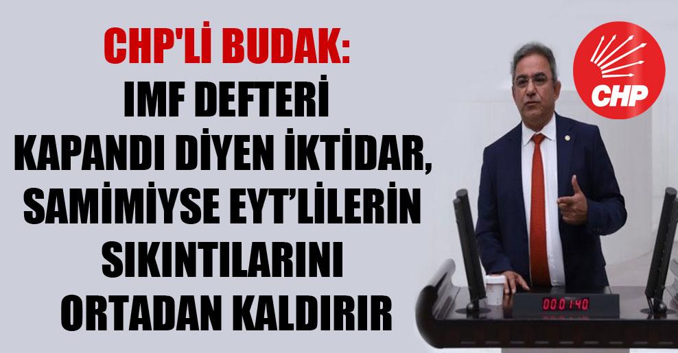 CHP'li Budak: IMF defteri kapandı diyen iktidar, samimiyse EYT'lilerin sıkıntılarını ortadan kaldırır