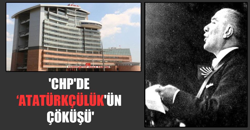 'CHP'de Atatürkçülük'ün çöküşü'