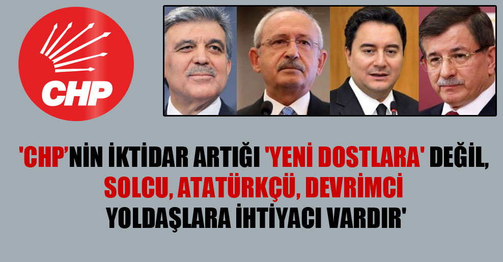 'CHP'nin iktidar artığı 'yeni dostlara' değil, solcu, Atatürkçü, devrimci yoldaşlara ihtiyacı vardır'