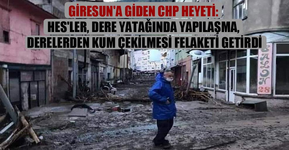 Giresun'a giden CHP heyeti: HES'ler, dere yatağında yapılaşma, derelerden kum çekilmesi felaketi getirdi