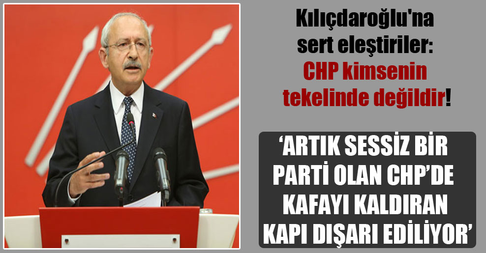Kılıçdaroğlu'na sert eleştiriler: CHP kimsenin tekelinde değildir!