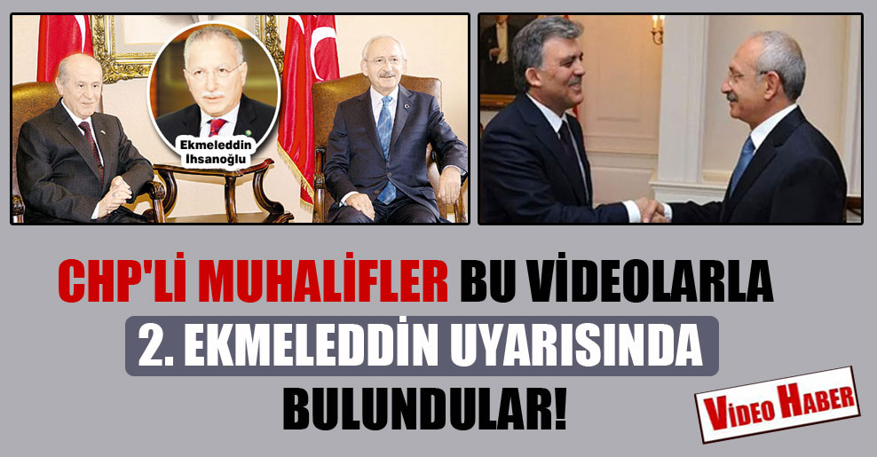 CHP'li muhalifler bu videolarla 2. Ekmeleddin uyarısında bulundular!
