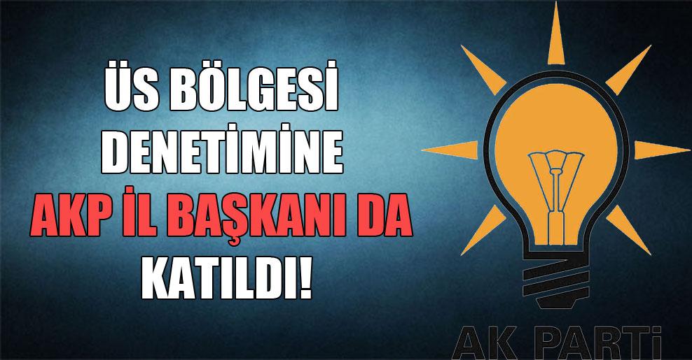 Üs bölgesi denetimine AKP il başkanı da katıldı!