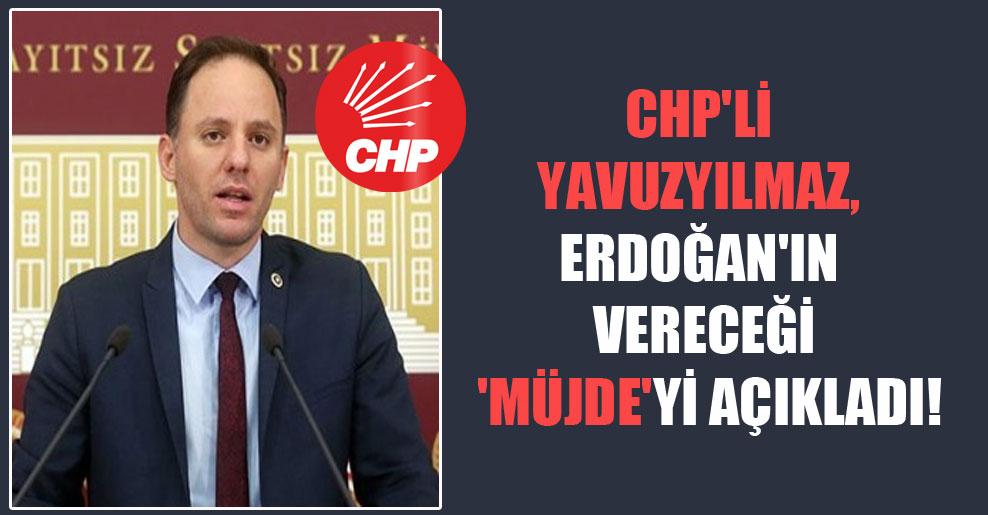 CHP'li Yavuzyılmaz, Erdoğan'ın vereceği 'müjde'yi açıkladı!
