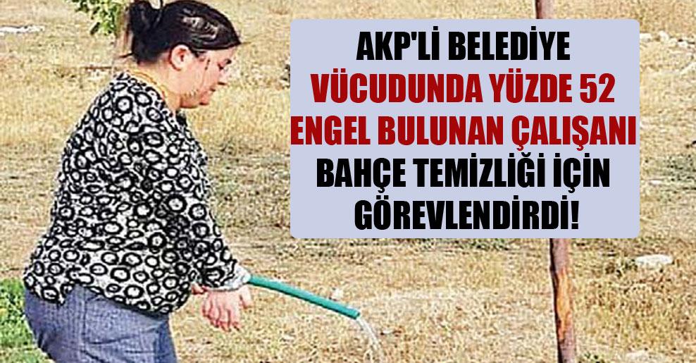 AKP'li belediye vücudunda yüzde 52 engel bulunan çalışanı bahçe temizliği için görevlendirdi!