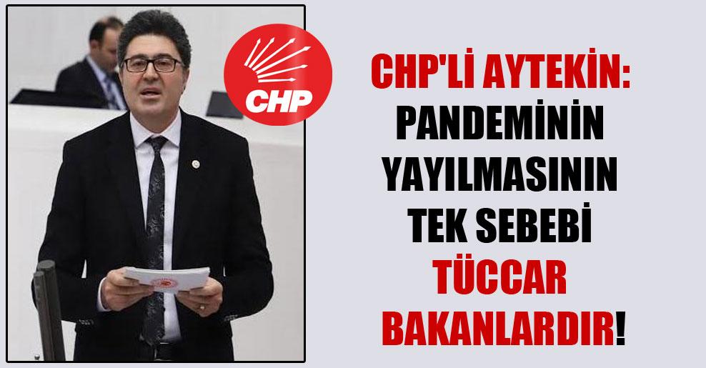 CHP'li Aytekin: Pandeminin yayılmasının tek sebebi tüccar bakanlardır!