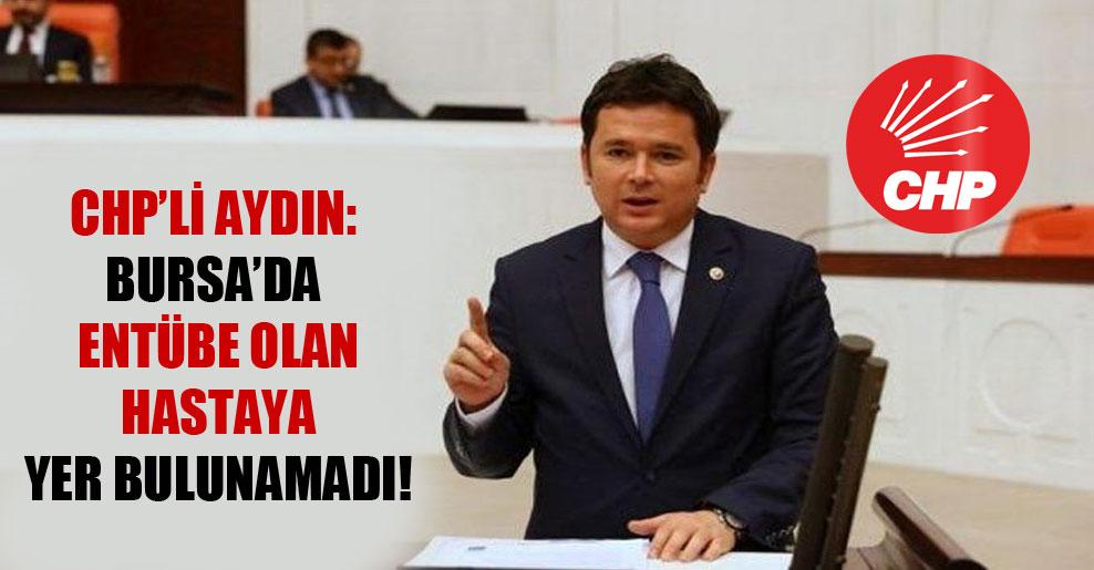 CHP'li Aydın: Bursa'da entübe olan hastaya yer bulunamadı!
