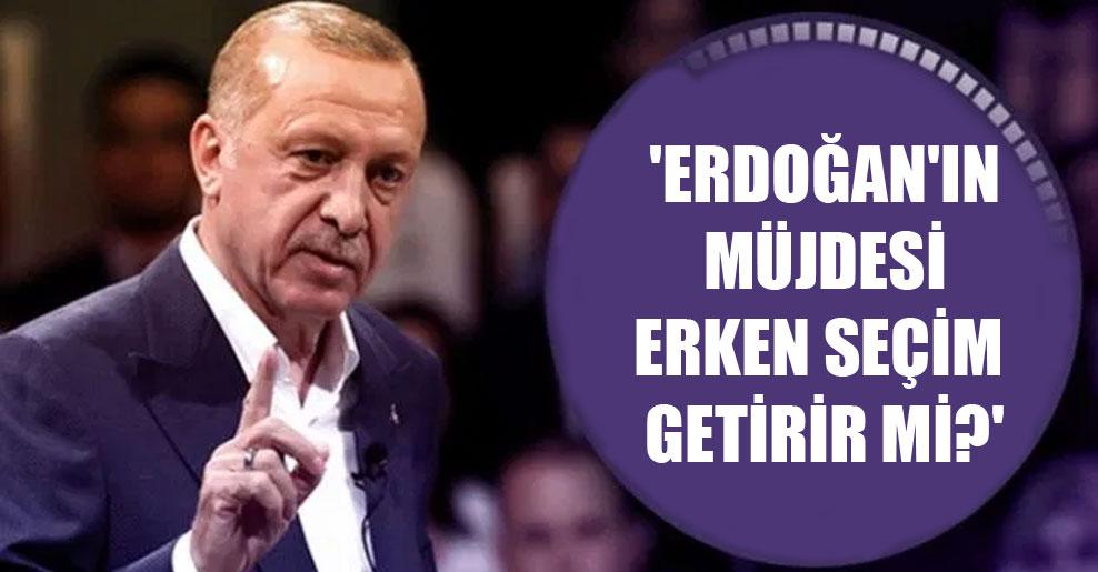 'Erdoğan'ın müjdesi erken seçim getirir mi?'