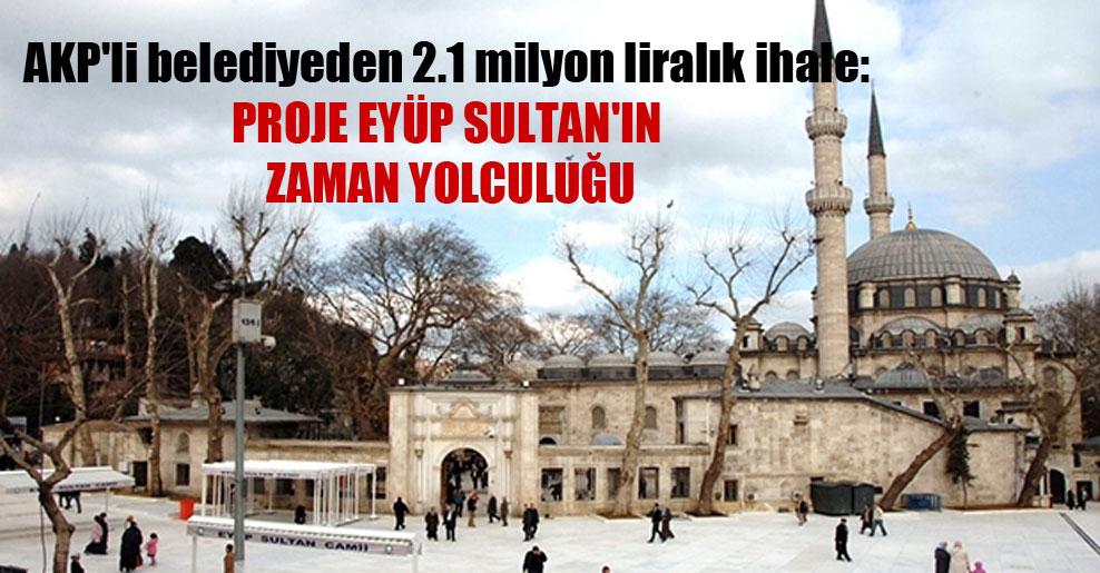 AKP'li belediyeden 2.1 milyon liralık ihale: Proje Eyüp Sultan'ın zaman yolculuğu