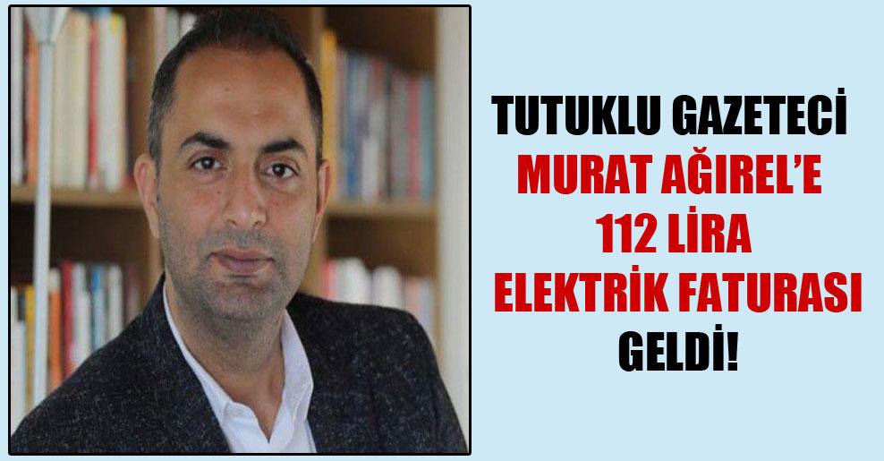 Tutuklu gazeteci Murat Ağırel'e 112 lira elektrik faturası geldi!