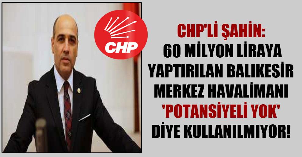 CHP'li Şahin: 60 milyon Liraya yaptırılan Balıkesir Merkez Havalimanı 'Potansiyeli Yok' diye kullanılmıyor!