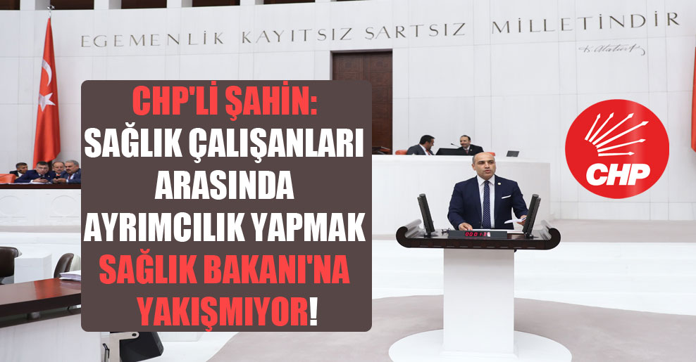 CHP'li Şahin: Sağlık çalışanları arasında ayrımcılık yapmak Sağlık Bakanı'na yakışmıyor!