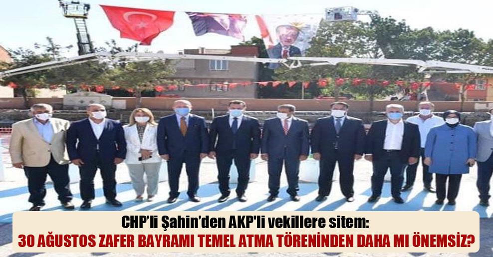 CHP'li Şahin'den AKP'li vekillere sitem: 30 Ağustos Zafer Bayramı temel atma töreninden daha mı önemsiz?
