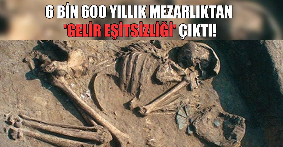 6 bin 600 yıllık mezarlıktan 'gelir eşitsizliği' çıktı!