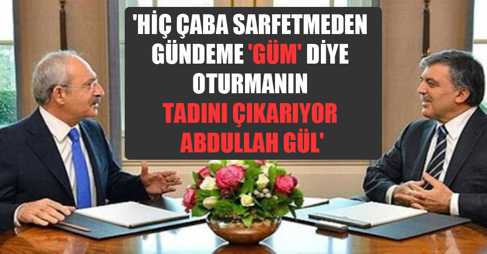 'Hiç çaba sarfetmeden gündeme 'güm' diye oturmanın tadını çıkarıyor Abdullah Gül'
