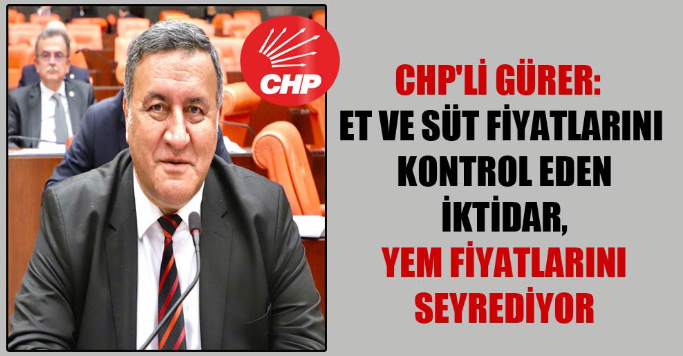 CHP'li Gürer: Et ve süt fiyatlarını kontrol eden iktidar, yem fiyatlarını seyrediyor