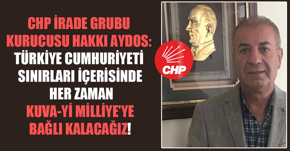 CHP İrade Grubu Kurucusu Hakkı Aydos: Türkiye Cumhuriyeti sınırları içerisinde her zaman Kuva-yi Milliye'ye bağlı kalacağız!