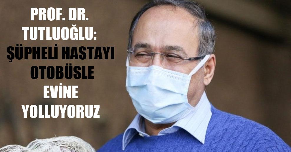 Prof. Dr. Tutluoğlu: Şüpheli hastayı otobüsle evine yolluyoruz