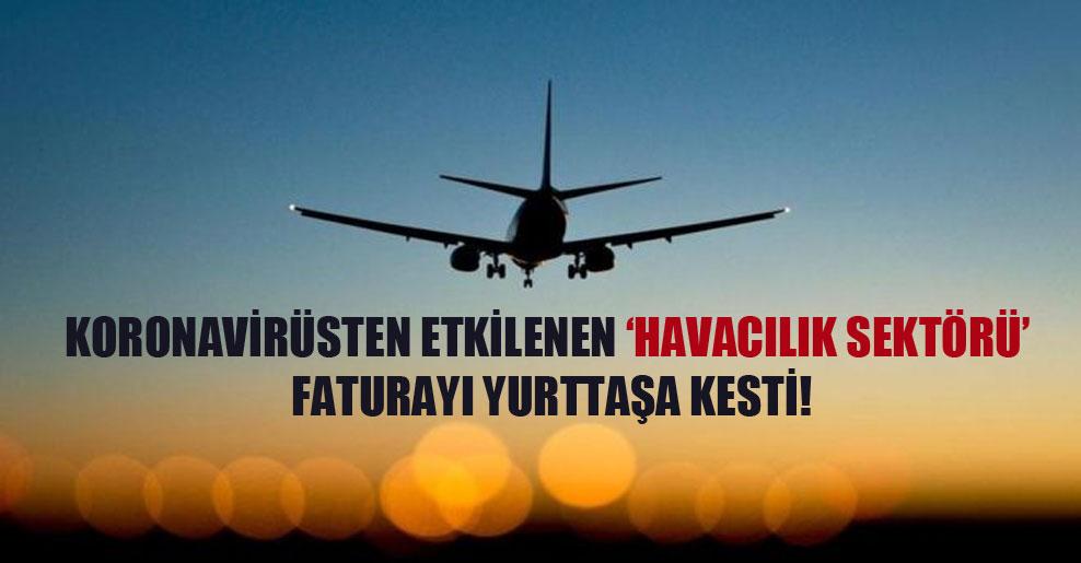 Koronavirüsten etkilenen 'havacılık sektörü' faturayı yurttaşa kesti!