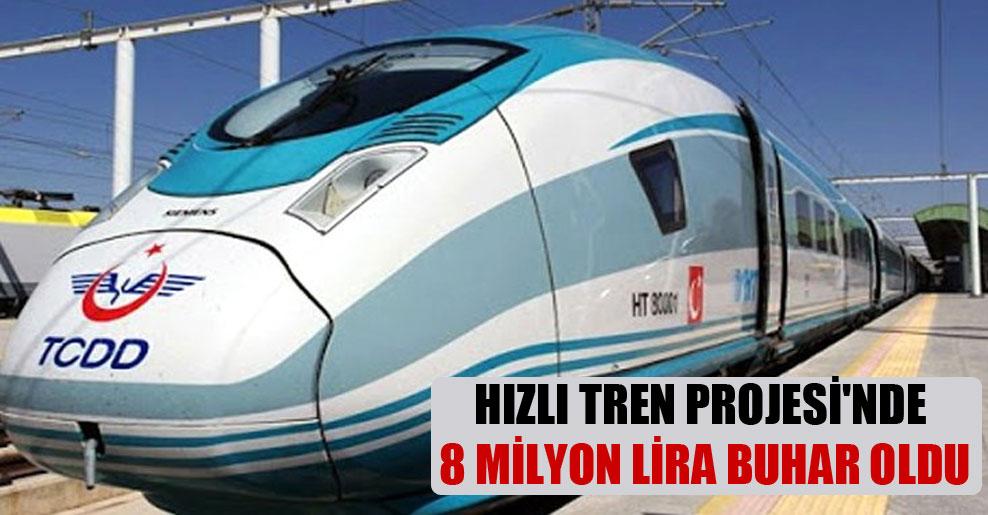 Hızlı Tren Projesi'nde 8 milyon lira buhar oldu