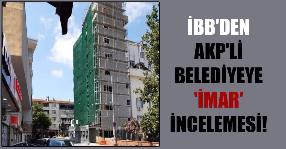 İBB'den AKP'li belediyeye 'imar' incelemesi!