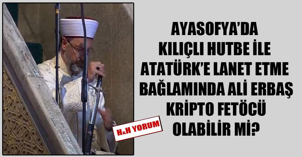 Ayasofya'da kılıçlı hutbe ile Atatürk'e lanet etme bağlamında Ali Erbaş kripto FETÖcü olabilir mi?