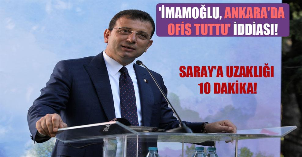 'İmamoğlu, Ankara'da ofis tuttu' iddiası! Saray'a uzaklığı 10 dakika