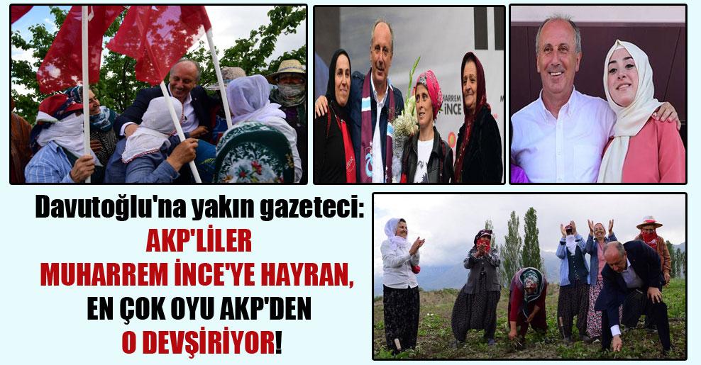 Davutoğlu'na yakın gazeteci: AKP'liler Muharrem İnce'ye hayran, en çok oyu AKP'den o devşiriyor!
