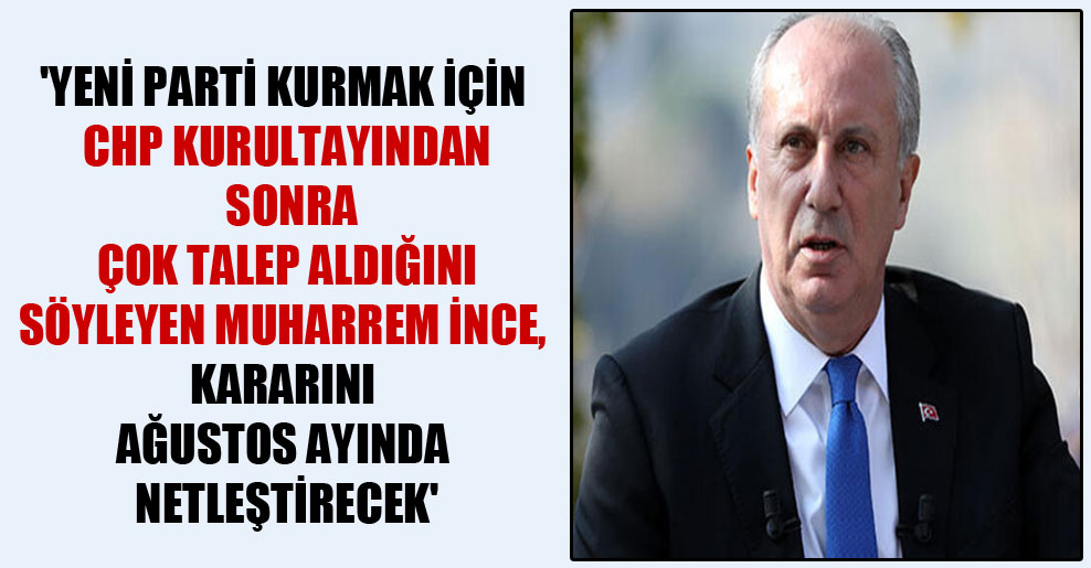'Yeni parti kurmak için CHP kurultayından sonra çok talep aldığını söyleyen Muharrem İnce, kararını Ağustos ayında netleştirecek'