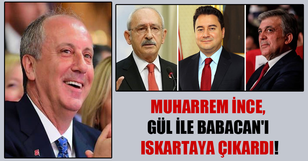 Muharrem İnce, Gül ile Babacan'ı ıskartaya çıkardı!