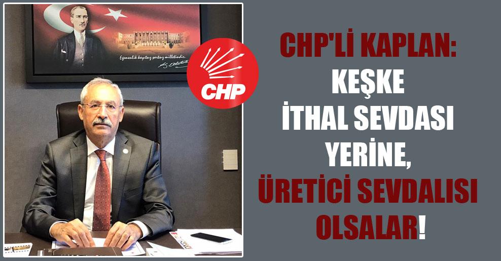 CHP'li Kaplan: Keşke ithal sevdası yerine, üretici sevdalısı olsalar!