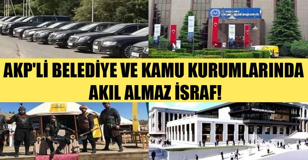 AKP'li belediye ve kamu kurumlarında akıl almaz israf!
