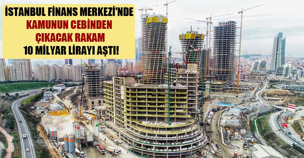 İstanbul Finans Merkezi'nde kamunun cebinden çıkacak rakam 10 milyar lirayı aştı!