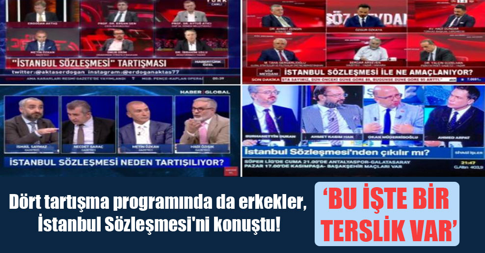 Dört tartışma programında da erkekler, İstanbul Sözleşmesi'ni konuştu!