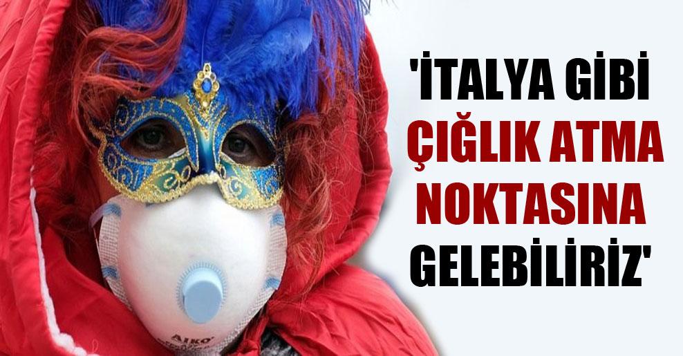 'İtalya gibi çığlık atma noktasına gelebiliriz'