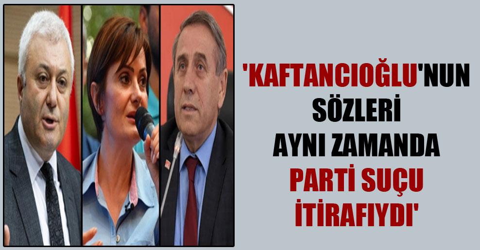 'Kaftancıoğlu'nun sözleri aynı zamanda parti suçu itirafıydı'