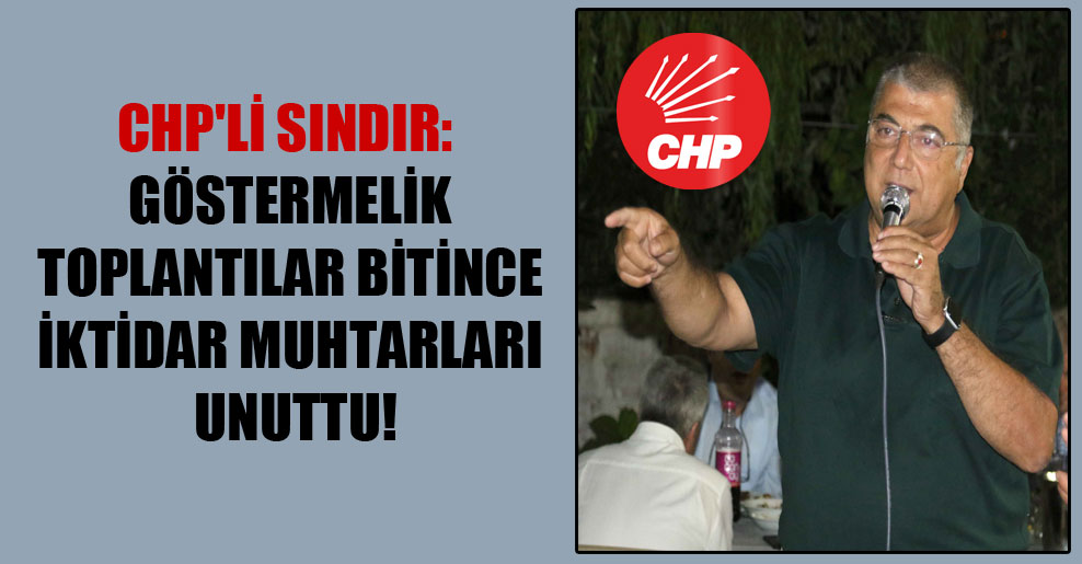 CHP'li Sındır: Göstermelik toplantılar bitince iktidar muhtarları unuttu!