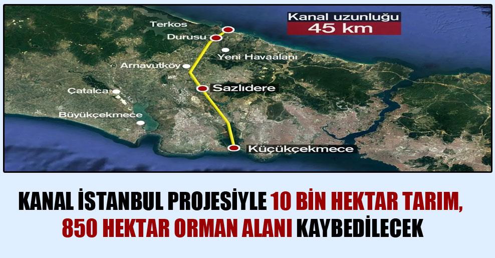 Kanal İstanbul projesiyle 10 bin hektar tarım, 850 hektar orman alanı kaybedilecek
