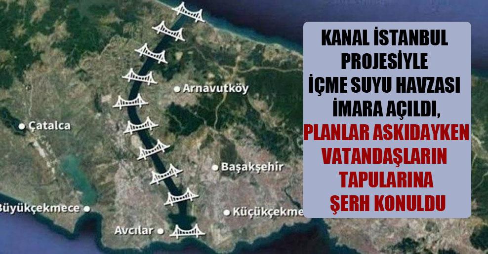Kanal İstanbul projesiyle içme suyu havzası imara açıldı, planlar askıdayken vatandaşların tapularına şerh konuldu
